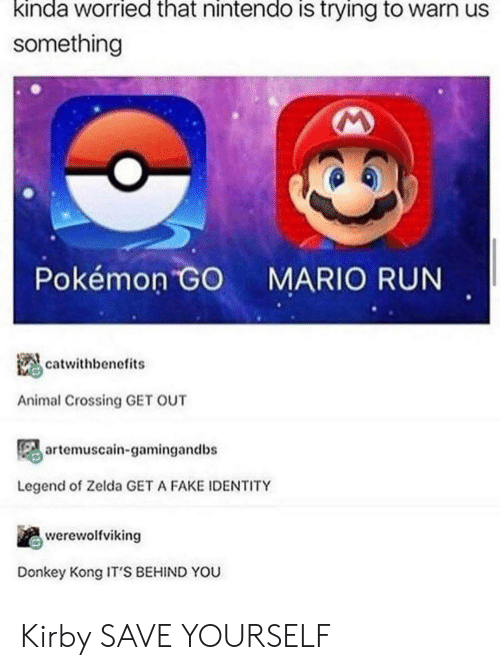 Pokemon GO: kinda worried that nintendo is trying to warn us  something  Pokémon GO  MARIO RUN  catwithbenefits  Animal Crossing GET OUT  artemuscain-gamingandbs  Legend of Zelda GET A FAKE IDENTITY  werewolfviking  Donkey Kong IT'S BEHIND YOU Kirby SAVE YOURSELF