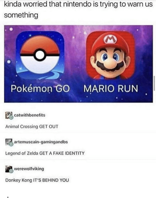 Pokemon GO: kinda worried that nintendo is trying to warn us  something  Pokémon GO  MARIO RUN  catwithbenefits  Animal Crossing GET OUT  artemuscain-gamingandbs  Legend of Zelda GET A FAKE IDENTITY  werewolfviking  Donkey Kong IT'S BEHIND YOU .