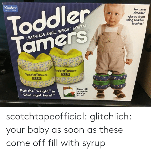 """Gif, Soon..., and Tumblr: Kindex  No more  dreaded  glares from  using toddler  A GREAT START  Toddler  leashes!  LEASHLESS ANKLE WEIGHT SYSTEM  00 200,  oddler'Tamers.  ToddlerTamers  5 LB  5 LB  Put theweight"""" irn  Wait right here!""""  Simply fil  with water,  sand or  syrup! scotchtapeofficial:  glitchlich:  your baby as soon as these come off   fill with syrup"""