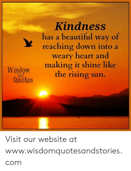 Beautiful, Heart, and Quotes: Kindness  has a beautiful way of  reaching down into a  weary heart and  making it shine like  the rising sun.  Wisdom  Quotes Visit our website at www.wisdomquotesandstories.com