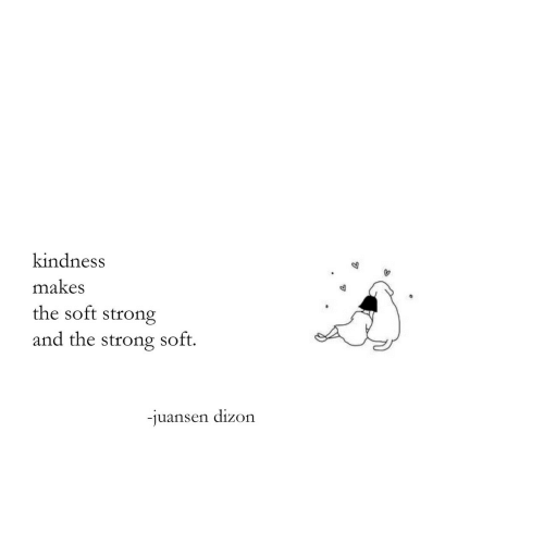 Kindness: kindness  makes  the soft strong  and the  soft.  strong  -juansen dizon