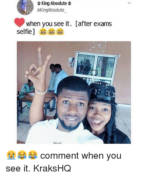 Memes, Selfie, and When You See It: &King Absolute  @KingAbsolute  when you see it. [after exams  selfie] 😭😂😂 comment when you see it. KraksHQ