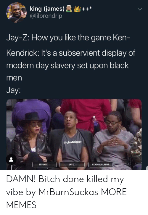 Bitch, Dank, and Jay: king (james)++*  @lilbrondrip  Jay-Z: How you like the game Ken-  Kendrick: It's a subservient display of  modern day slavery set upon black  men  Jay  @chatnigga  EYONCE  AY  KENDRICK LAMAR DAMN! Bitch done killed my vibe by MrBurnSuckas MORE MEMES