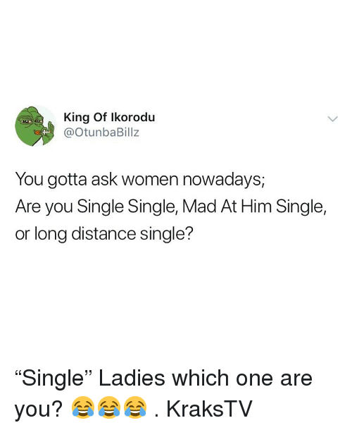 """Memes, Women, and Mad: King Of Ikorodu  @otunbaBillz  You gotta ask women nowadays,  Are you Single Single, Mad At Him Single,  or long distance single? """"Single"""" Ladies which one are you? 😂😂😂 . KraksTV"""