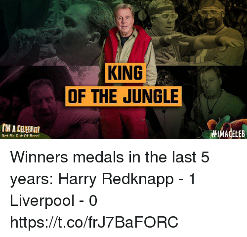 Soccer, Liverpool F.C., and Harry Redknapp: KING  OF THE JUNGLE  M A CELEBRUT  #IMAGELEB  Get Me Out Of Here! Winners medals in the last 5 years:  Harry Redknapp - 1 Liverpool - 0 https://t.co/frJ7BaFORC
