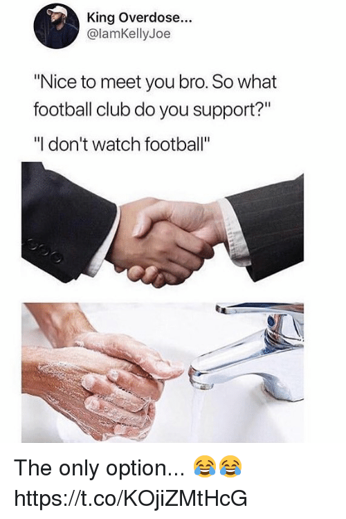 """Club, Football, and Soccer: King Overdose...  @lamKellyJoe  """"Nice to meet you bro. So what  football club do you support?""""  """"I don't watch football"""" The only option... 😂😂 https://t.co/KOjiZMtHcG"""