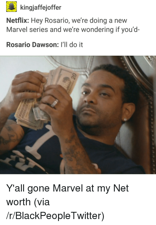 Net Worth: kingjaffejoffer  Netflix: Hey Rosario, we're doing a new  Marvel series and we're wondering if you'd-  Rosario Dawson: I'll do it <p>Y'all gone Marvel at my Net worth (via /r/BlackPeopleTwitter)</p>