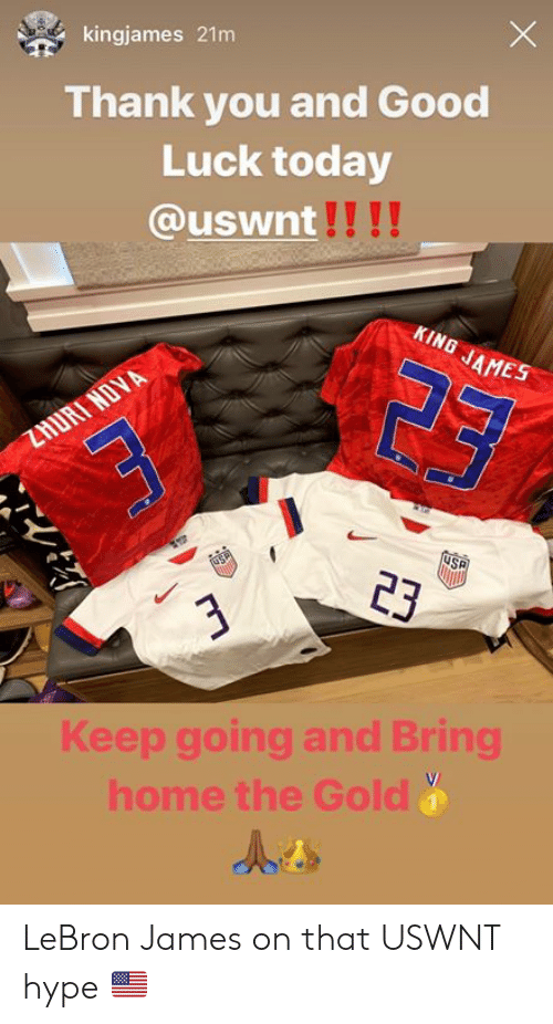 Hype, LeBron James, and Thank You: kingjames 21m  Thank you and Good  Luck today  @uswnt!!!!  KING JAMES  ZHURT NOVA  USP  23  Keep going and Bring  home the Gold  LJ LeBron James on that USWNT hype 🇺🇸