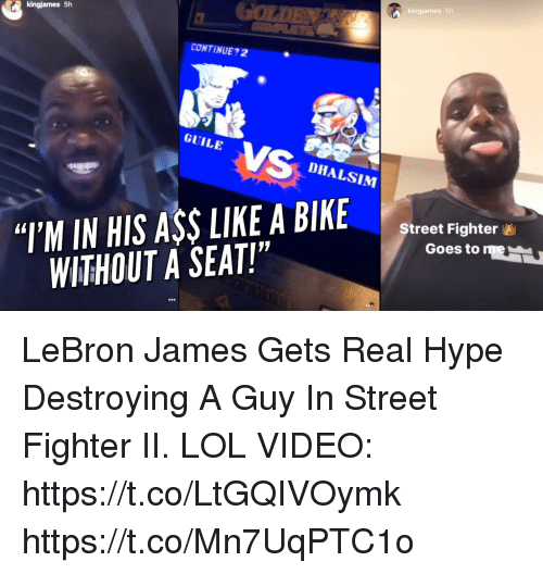 """Jamesness: kingjames 5h  CONTINUE?2  GUILE  DHALSIM  """"T'M IN HIS ASSLIKE A BIKE  WITHOUT A SEAT!""""  Street Fighter  Goes to me LeBron James Gets Real Hype Destroying A Guy In Street Fighter II.   LOL VIDEO: https://t.co/LtGQIVOymk https://t.co/Mn7UqPTC1o"""