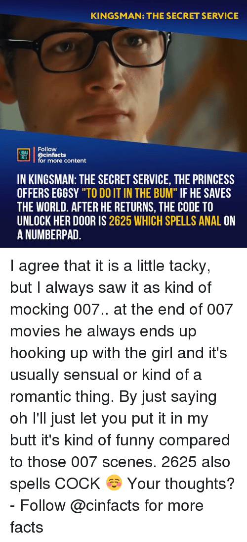 "Butt, Facts, and Funny: KINGSMAN: THE SECRET SERVICE  Follow  CINEMA  FACTS  @cinfacts  for more content  IN KINGSMAN: THE SECRET SERVICE, THE PRINCESS  OFFERS EGGSY ""TO DO IT IN THE BUM"" IF HE SAVES  THE WORLD. AFTER HE RETURNS, THE CODE TO  UNLOCK HER DOOR IS 2625 WHICH SPELLS ANAL ON  A NUMBERPAD I agree that it is a little tacky, but I always saw it as kind of mocking 007.. at the end of 007 movies he always ends up hooking up with the girl and it's usually sensual or kind of a romantic thing. By just saying oh I'll just let you put it in my butt it's kind of funny compared to those 007 scenes. 2625 also spells COCK ☺️ Your thoughts? - Follow @cinfacts for more facts"