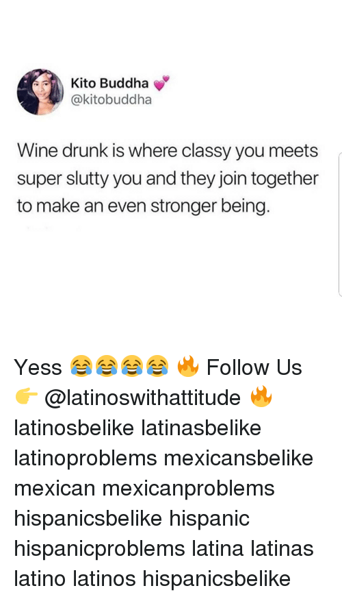 Drunk, Latinos, and Memes: Kito Buddha  @kitobuddha  Wine drunk is where classy you meets  super slutty you and they join together  to make an even stronger being Yess 😂😂😂😂 🔥 Follow Us 👉 @latinoswithattitude 🔥 latinosbelike latinasbelike latinoproblems mexicansbelike mexican mexicanproblems hispanicsbelike hispanic hispanicproblems latina latinas latino latinos hispanicsbelike