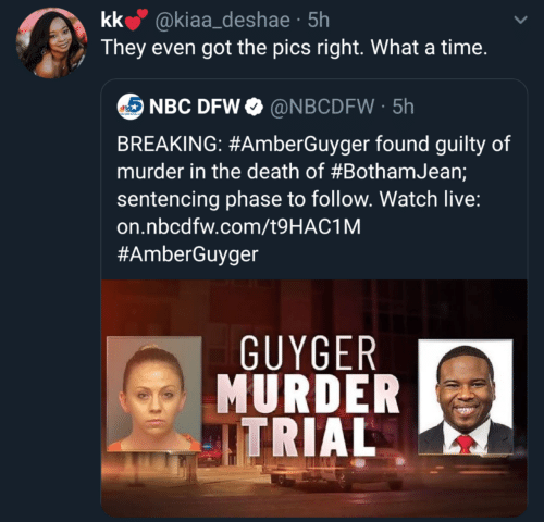 follow: kk @kiaa_deshae · 5h  They even got the pics right. What a time.  NBC DFW O @NBCDFW · 5h  BREAKING: #AmberGuyger found guilty of  murder in the death of #BothamJean;  sentencing phase to follow. Watch live:  on.nbcdfw.com/t9HAC1M  #AmberGuyger  GUYGER  MURDER  ITRIAL