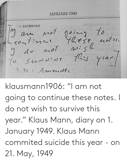 "notes: klausmann1906:  ""I am not going to continue these notes. I do not wish to survive this year."" Klaus Mann, diary on 1. January 1949. Klaus Mann commited suicide this year - on 21. May, 1949"