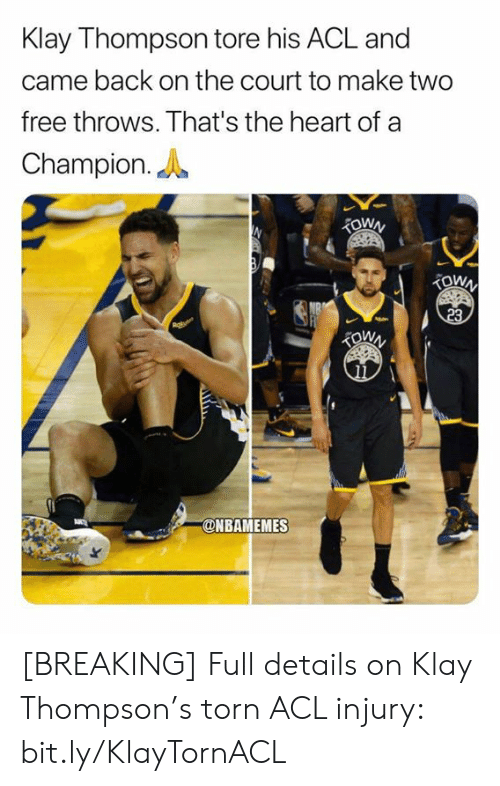 Klay Thompson, Nba, and Free: Klay Thompson tore his ACL and  came back on the court to make two  free throws. That's the heart of a  Champion.  TOWN  TOWN  23  @NBAMEMES [BREAKING] Full details on Klay Thompson's torn ACL injury: bit.ly/KlayTornACL