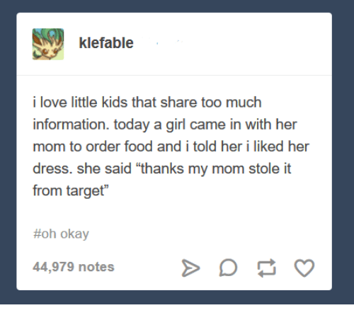 "Hers I: klefable  i love little kids that share too much  information. today a girl came in with her  mom to order food and i told her i liked her  dress. she said ""thanks my mom stole it  from target""  #oh okay  44,979 notes"