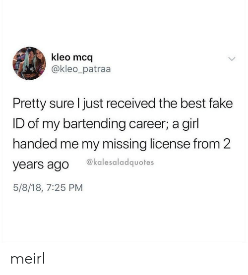 Fake, Best, and Girl: kleo mco  @kleo_patraa  Pretty sure l just received the best fake  ID of my bartending career; a girl  handed me my missing license from 2  years ago ekalesaladquotes  5/8/18, 7:25 PM meirl