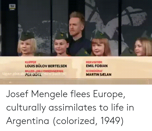 Life, Martin, and Argentina: KLIPPER  LOUIS BULOV BERTELSEN  OLLED GLYDREDIGERING  EMIL FOBIAN  Ugen plus  SCENOGRA  MARTIN SALAN Josef Mengele flees Europe, culturally assimilates to life in Argentina (colorized, 1949)