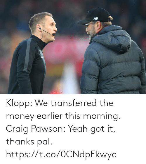 got: Klopp: We transferred the money earlier this morning.   Craig Pawson: Yeah got it, thanks pal. https://t.co/0CNdpEkwyc