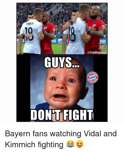 Kimmich: KMACH  10  nM  @TrollFootball  GUYS  DON'T FIGHT Bayern fans watching Vidal and Kimmich fighting 😂😝