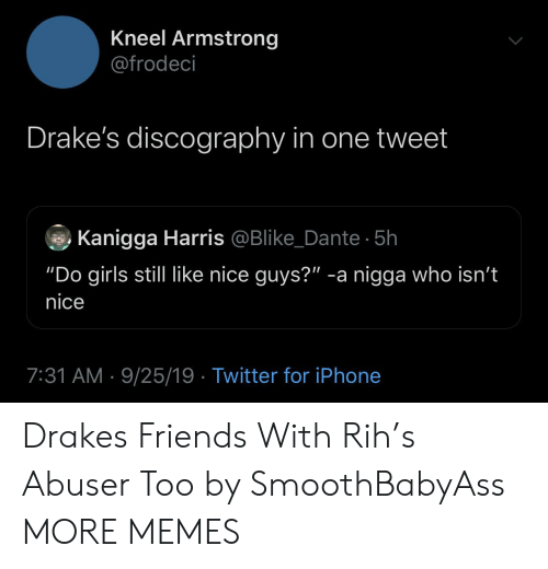 "harris: Kneel Armstrong  @frodeci  Drake's discography in one tweet  Kanigga Harris @Blike_Dante 5h  ""Do girls still like nice guys?"" -a nigga who isn't  nice  7:31 AM 9/25/19 Twitter for iPhone Drakes Friends With Rih's Abuser Too by SmoothBabyAss MORE MEMES"