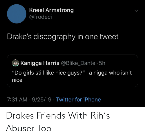 "harris: Kneel Armstrong  @frodeci  Drake's discography in one tweet  Kanigga Harris @Blike_Dante 5h  ""Do girls still like nice guys?"" -a nigga who isn't  nice  7:31 AM 9/25/19 Twitter for iPhone Drakes Friends With Rih's Abuser Too"