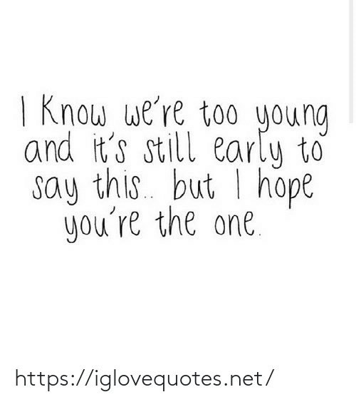 too young:   Know we're too young  and it's still early to  say this. but I hope  you're the one. https://iglovequotes.net/