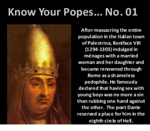 Pedophillic: Know Your Popes... No. 01  After massacring the entire  population in the Italian town  of Palestrina, Boniface Vlll  (1294-1303) indulged in  ménages with a married  woman and her daughter and  became renowned through  Rome as a shameless  pedophile. He famously  dedared that having sex with  young boys was no more a sin  than rubbing one hand against  the other. The poet Dante  reserved a place for him in the  eighth circle of Hell.