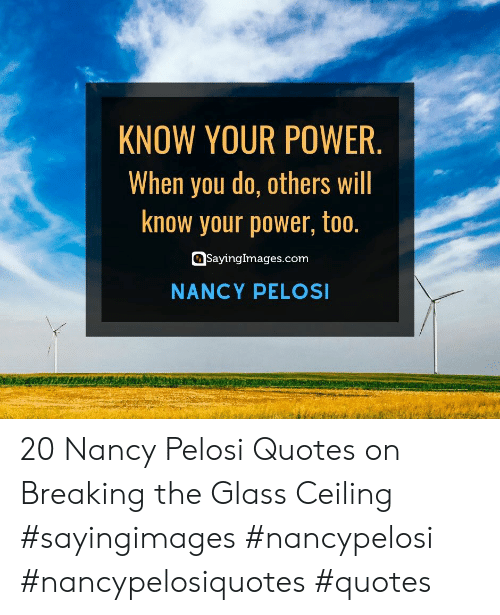 Nancy Pelosi: KNOW YOUR POWER.  When you do, others will  know your power, too.  SayingImages.com  NANCY PELOSI 20 Nancy Pelosi Quotes on Breaking the Glass Ceiling #sayingimages #nancypelosi #nancypelosiquotes #quotes