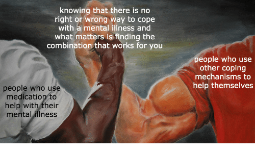 Finding: knowing that there is no  right or wrong way to cope  with a mental illness and  what matters is finding the  combination that works for you  people who use  other coping  mechanisms to  help themselves  people who use  medication to  help with their  mental illness