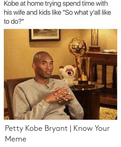"""Kobe Bryant Memes: Kobe at home trying spend time with  his wife and kids like """"So what y'all like  to do?"""""""