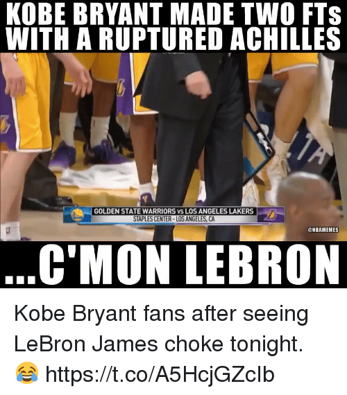 Golden State Warriors, Kobe Bryant, and Los Angeles Lakers: KOBE BRYANT MADE TWO FTS  WITH A RUPTURED ACHILLES  GOLDEN STATE WARRIORS vs LOS ANGELES LAKERS  STAPLES CENTER-LOS ANGELES, CA  @NBAMEMES  C'MON LEBRON Kobe Bryant fans after seeing LeBron James choke tonight. 😂 https://t.co/A5HcjGZcIb