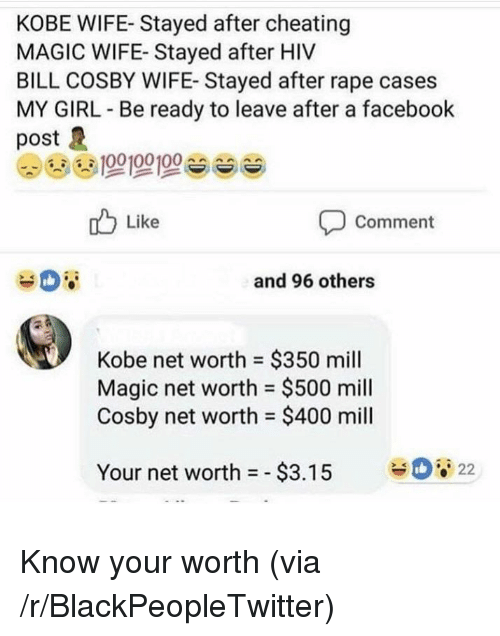 Bill Cosby, Blackpeopletwitter, and Cheating: KOBE WIFE- Stayed after cheating  MAGIC WIFE- Stayed after HIV  BILL COSBY WIFE- Stayed after rape cases  MY GIRL Be ready to leave after a facebook  post  Like  Comment  and 96 others  Kobe net worth $350 mill  Magic net worth = $500 mill  Cosby net worth $400 mill  22  Your net worth =-$3.15 <p>Know your worth (via /r/BlackPeopleTwitter)</p>