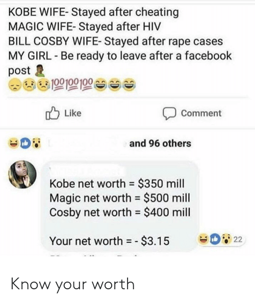 Net Worth: KOBE WIFE- Stayed after cheating  MAGIC WIFE- Stayed after HIV  BILL COSBY WIFE- Stayed after rape cases  MY GIRL Be ready to leave after a facebook  post  Like  Comment  and 96 others  Kobe net worth $350 mill  Magic net worth = $500 mill  Cosby net worth $400 mill  22  Your net worth =-$3.15 Know your worth