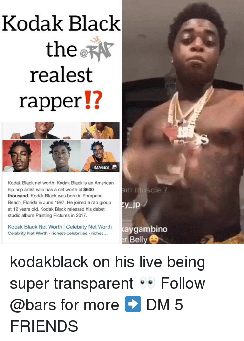 Friends, Memes, and Rap: Kodak Black  the  realest  rapper!?  12  IMAGES  Kodak Black net worth: Kodak Black is an American  hip hop artist who has a net worth of $600  thousand. Kodak Black was born in Pompano  Beach, Florida in June 1997. He joined a rap group  at 12 years old. Kodak Black released his debut  studio album Painting Pictures in 2017  in uscle ?  Kodak Black Net Worth Celebrity Net Worth  Celebrity Net Worth> richest-celebrities riches...  kaygambino  r Belly kodakblack on his live being super transparent 👀 Follow @bars for more ➡️ DM 5 FRIENDS