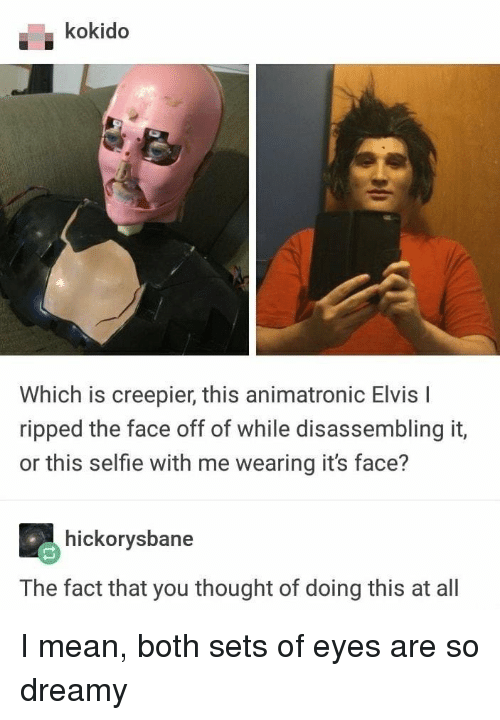 elvis: kokido  Which is creepier, this animatronic Elvis I  ripped the face off of while disassembling it,  or this selfie with me wearing it's face?  hickorysbane  The fact that you thought of doing this at all I mean, both sets of eyes are so dreamy