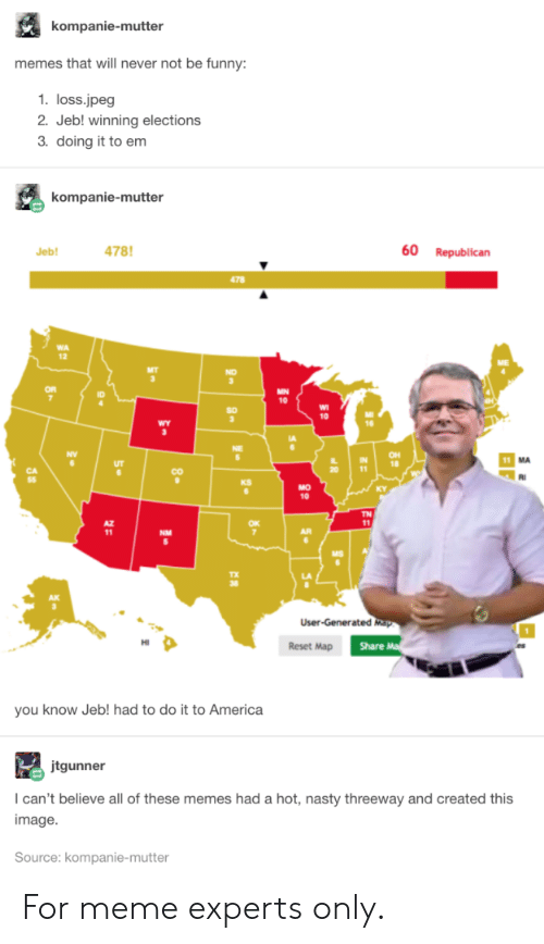 Elections: kompanie-mutter  memes that will never not be funny:  1. loss.jpeg  2. Jeb! winning elections  3. doing it to em  kompanie-mutter  478  60  Republican  Jeb!  478  MN  10  10  wY  OH  18  11  CO  KS  MO  10  TN  11  NM  User-Generated Map  Share M  Reset Map  you know Jeb! had to do it to America  jtgunner  I can't believe all of these memes had a hot, nasty threeway and created this  image  Source: kompanie-mutter  80 For meme experts only.