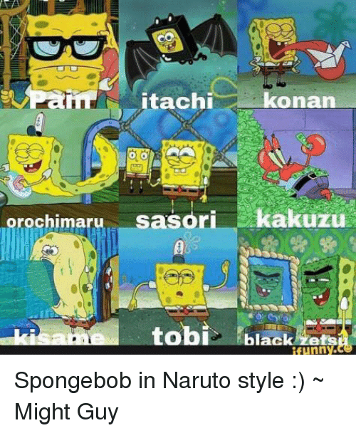 Memes, Naruto, and SpongeBob: konan  itachi  rochimaru sasori  kakuzu  tobi  black  funny. Spongebob in Naruto style :) ~ Might Guy