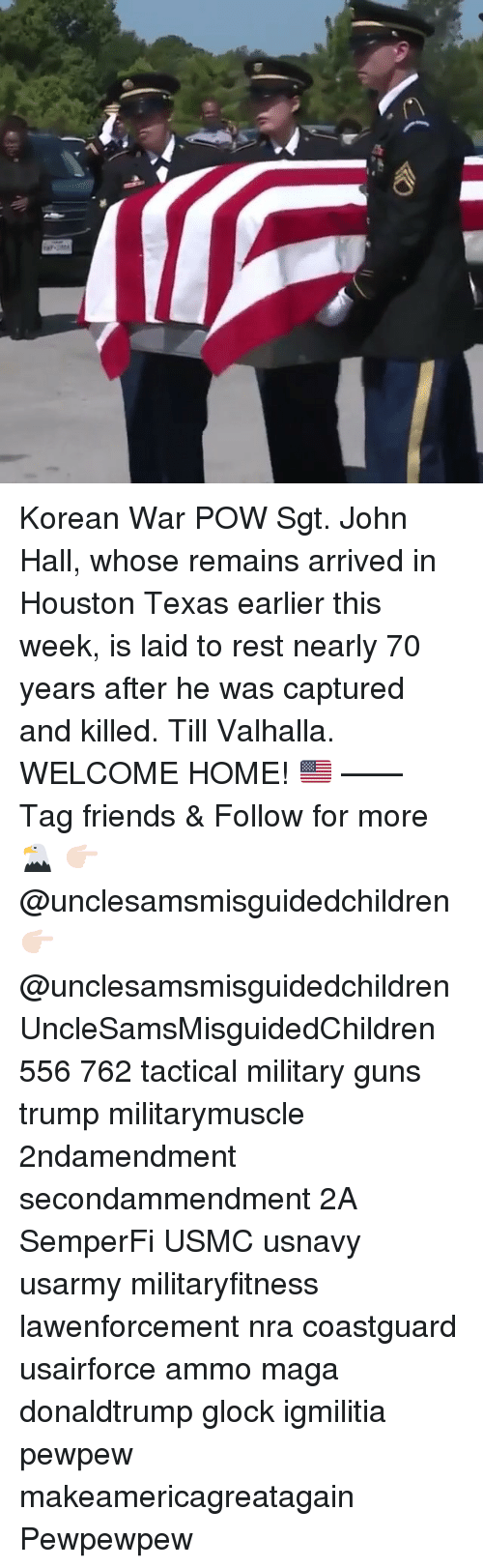 Friends, Guns, and Memes: Korean War POW Sgt. John Hall, whose remains arrived in Houston Texas earlier this week, is laid to rest nearly 70 years after he was captured and killed. Till Valhalla. WELCOME HOME! 🇺🇸 —— Tag friends & Follow for more 🦅 👉🏻 @unclesamsmisguidedchildren 👉🏻 @unclesamsmisguidedchildren UncleSamsMisguidedChildren 556 762 tactical military guns trump militarymuscle 2ndamendment secondammendment 2A SemperFi USMC usnavy usarmy militaryfitness lawenforcement nra coastguard usairforce ammo maga donaldtrump glock igmilitia pewpew makeamericagreatagain Pewpewpew