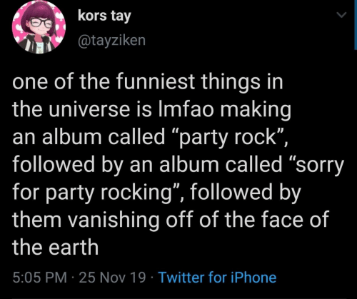 """funniest: kors tay  @tayziken  one of the funniest things in  the universe is Imfao making  an album called """"party rock"""",  followed by an album called """"sorry  for party rocking"""", followed by  them vanishing off of the face of  the earth  5:05 PM 25 Nov 19 Twitter for iPhone"""