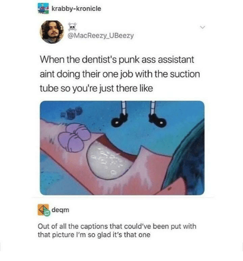 Punk Ass: krabby-kronicle  @MacReezy UBeezy  When the dentist's punk ass assistant  aint doing their one job with the suction  tube so you're just there like  deqm  Out of all the captions that could've been put with  that picture I'm so glad it's that one