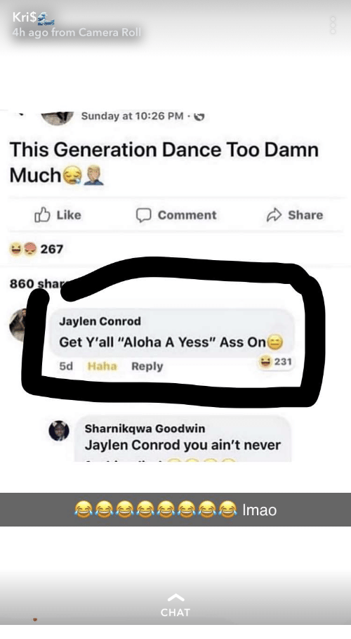 """Ass, Camera, and Chat: Kri$  4h ago from Camera Roll  Sunday at 10:26 PM.  This Generation Dance Too Damn  Mucha  Like  Comment  Share  267  860 sha  Jaylen Conrod  Get Y'all """"Aloha A Yess"""" Ass On  5d Haha Reply  231  Sharnikqwa Goodwin  Jaylen Conrod you ain't never  Imao  CHAT"""