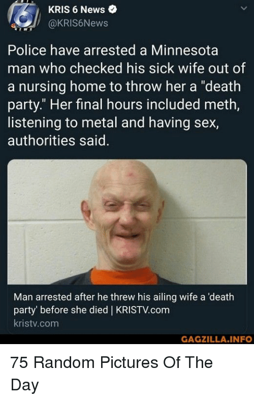 """News, Party, and Police: KRIS 6 News  @KRIS6News  Police have arrested a Minnesota  man who checked his sick wife out of  a nursing home to throw her a """"death  party."""" Her final hours included meth,  listening to metal and having sex,  authorities said  Man arrested after he threw his ailing wife a 'death  party' before she died 