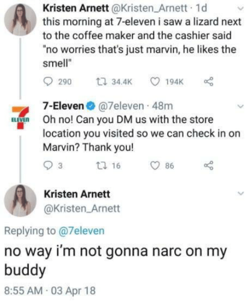 "Kristen: Kristen Arnett@Kristen Arnett 1d  this morning at 7-eleven i saw a lizard next  to the coffee maker and the cashier said  ""no worries that's just marvin, he likes the  smell""  7-Eleven@7eleven 48m  Oh no! Can you DM us with the store  location you visited so we can check in or  Marvin? Thank you!  Kristen Arnett  @Kristen Arnett  Replying to @7eleven  no way i'm not gonna narc on my  buddy  8:55 AM 03 Apr 18"