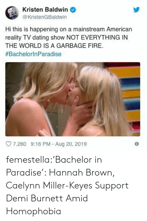 Paradise: Kristen Baldwin  @KristenGBaldwin  Hi this is happening on a mainstream American  reality TV dating show NOT EVERYTHING IN  THE WORLD IS A GARBAGE FIRE  #BachelorinParadise  7.260 9:16 PM - Aug 20, 2019 femestella:'Bachelor in Paradise': Hannah Brown, Caelynn Miller-Keyes Support Demi Burnett Amid Homophobia