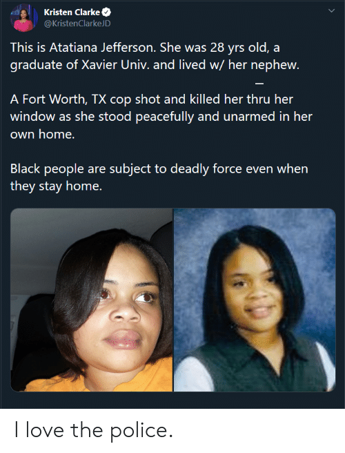 Kristen: Kristen Clarke  @KristenClarkeJD  This is Atatiana Jefferson. She was 28 yrs old, a  graduate of Xavier Univ. and lived w/ her nephew.  A Fort Worth, TX cop shot and killed her thru her  window as she stood peacefully and unarmed in her  own home.  Black people are subject to deadly force even when  they stay home. I love the police.