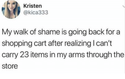 Dank, Shopping, and Walk of Shame: Kristen  @kica333  My walk of shame is going back for a  shopping cart after realizing I can't  carry 23 items in my arms through the  store