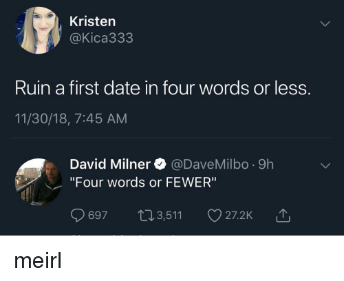 """Date, MeIRL, and First: Kristen  @Kica333  Ruin a first date in four words or less.  11/30/18, 7:45 AM  David Milner @DaveMilbo -9h  """"Four words or FEWER""""  697 t13,511  27.2K山 meirl"""