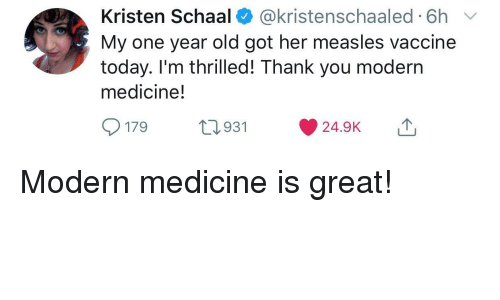 Thank You, Today, and Old: Kristen Schaal @kristenschaaled 6h v  My one year old got her measles vaccine  today. I'm thrilled! Thank you modern  medicine!  179t  931 24.9K Modern medicine is great!