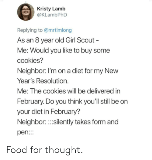 scout: Kristy Lamb  @KLambPhD  Replying to @mrtimlong  As an 8 year old Girl Scout  Me: Would you like to buy some  cookies?  Neighbor. I'm on a diet for my NewW  Year's Resolution.  Me: The cookies will be delivered in  February. Do you think you'll still be on  your diet in February?  Neighbor.silently takes form and  pen: Food for thought.