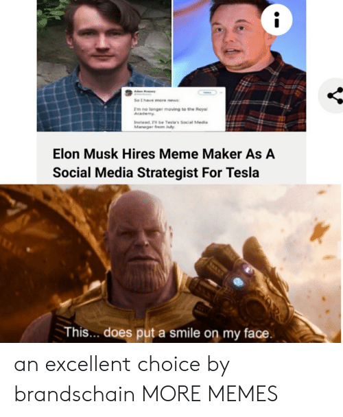 meme maker: Kry  So t have more news  Im no longer moving to the Royal  Academy  Instead 'll be Tesla's Social Media  Manager from July  Elon Musk Hires Meme Maker As A  Social Media Strategist For Tesla  This... does put a smile on my face. an excellent choice by brandschain MORE MEMES